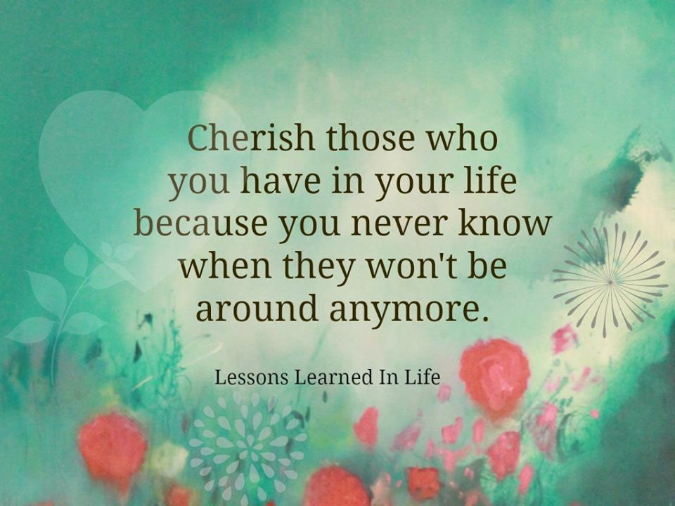 Cherish Your Life Quotes Adorable Lessons Learned In Lifecherish Those You Have In Your Life