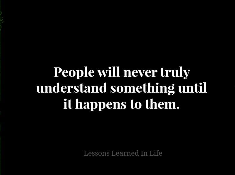 Lessons Learned In LifePeople Will Never Truly Understand