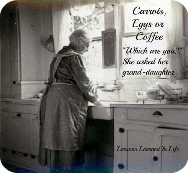"""Lessons Learned in LifeGrandmother says Carrots, Eggs, or Coffee; """"Which  are you?"""" - Lessons Learned in Life"""
