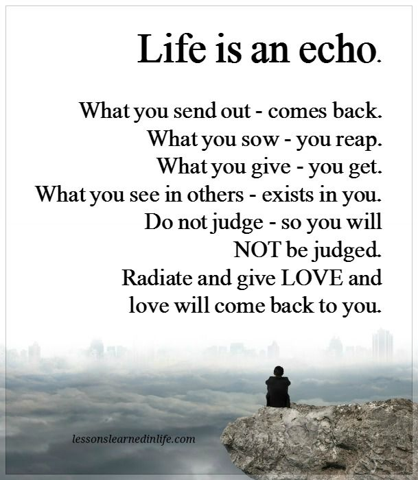 life is an echo Life is an echo what you send out, comes back what you sow, you reap what  you give, you get what you see in others, exists in you zig ziglar.