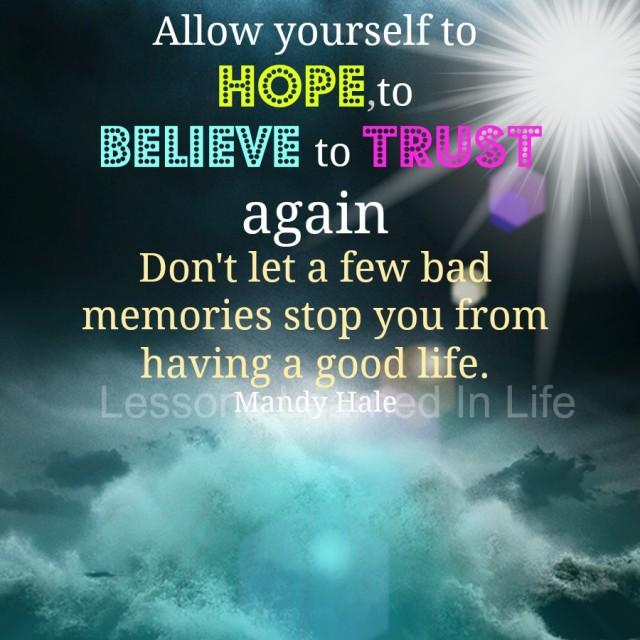 Lessons Learned In LifeAllow Yourself To Hope, To Believe, To Trust Again.    Lessons Learned In Life