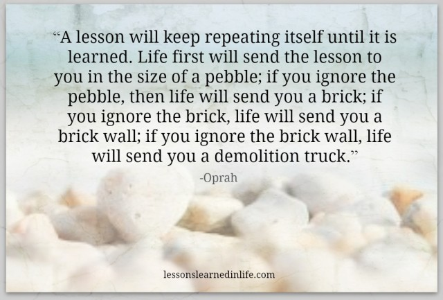 """A lesson will keep repeating itself until it is learned. Life first will send the lesson to you in the size of a pebble; if you ignore the pebble, then life will send you a brick; if you ignore the brick, life will send you a brick wall; if you ignore the brick wall, life will send you a demolition truck.""- Oprah"